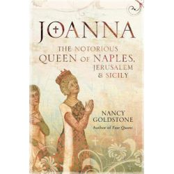 Joanna , The Notorious Reign of Joanna I, Queen of Naples, Jerusalem and Sicily by Nancy Goldstone, 9780297860860.