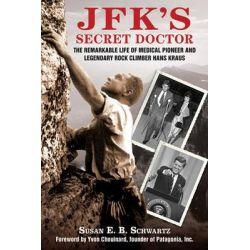 JFK's Secret Doctor, The Remarkable Life of Medical Pioneer and Legendary Rock Climber Hans Kraus by Susan Schwartz, 9781616085476.