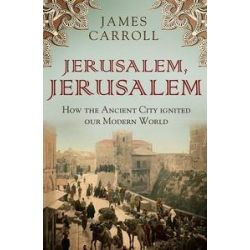 Jerusalem, Jerusalem, How the Ancient City Ignited Our Modern World by James Carroll, 9781921844324.