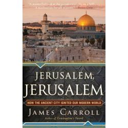 Jerusalem, Jerusalem, How the Ancient City Ignited Our Modern World by James Carroll, 9780547747620.