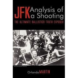 JFK. Analysis of a Shooting, The Ultimate Ballistics Truth Exposed by Orlando Martin, 9781608443154.