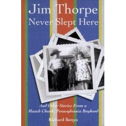 Jim Thorpe Never Slept Here, And Other Stories from a Mauch Chunk, Pennsylvania Boyhood by Richard Benyo, 9781589661660.