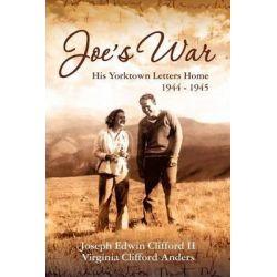 Joe's War, His Yorktown Letters Home, 1944 -45 by Joseph Edwin Clifford II, 9781466481978.