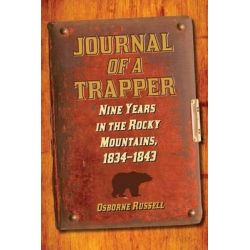 Journal of a Trapper, Nine Years in the Rocky Mountains, 1834-1843 by Osborne Russell, 9781620874059.