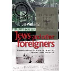 Jews and Other Foreigners, Manchester and the Rescue of the Victims of European Fascism, 1933-40 by Bill Williams, 9780719089954.