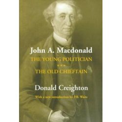 John A. Macdonald, The Young Politician. The Old Chieftain by Donald Grant Creighton, 9780802071644.