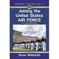 Joining the United States Air Force, A Handbook by Snow Wildsmith, 9780786447589.