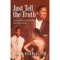 Just Tell the Truth, A Narrative History of Black Men Told from the Inside by Cliff Harrington, 9781462009497.