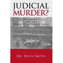 Judicial Murder?, MacArthur and the Tokyo War Crimes Trial by Dayle K Smith, 9781480181564.
