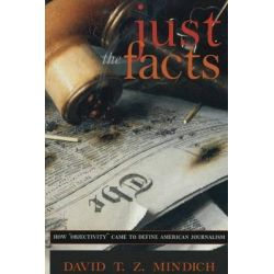 Just the Facts, How Objectivity Came to Define American Journalism by David T.Z. Mindich, 9780814756140.