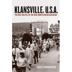 Klansville, U.S.A., The Rise and Fall of the Civil Rights-era Ku Klux Klan by David Cunningham, 9780199752027.