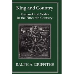 King and Country, England and Wales in the Fifteenth Century by Ralph A. Griffiths, 9781852850180.