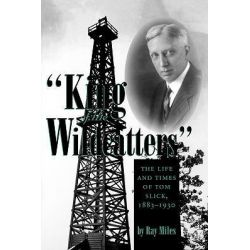 King of the Wildcatters, The Life and Times of Tom Slick, 1883-1930 by Ray Miles, 9781585443994.