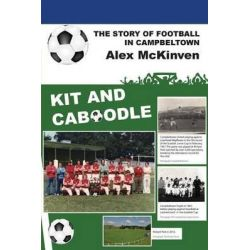 Kit and Caboodle, The Story of Football in Campbeltown by Alex McKinven, 9781849211963.