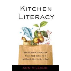 Kitchen Literacy, How We Lost Knowledge of Where Food Comes from and Why We Need to Get it Back by Ann Vileisis, 9781597261449.