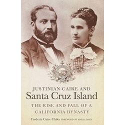 Justinian Caire and Santa Cruz Island, The Rise and Fall of a California Dynasty by Frederic Caire Chiles, 9780870624001.