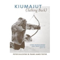 Kiumajut (talking Back), Game Management and Inuit Rights, 1950-70 by Peter Kulchyski, 9780774812429.