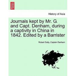 Journals Kept by Mr. G. and Capt. Denham, During a Captivity in China in 1842. Edited by a Barrister by Robert Gully, 9781241450809.