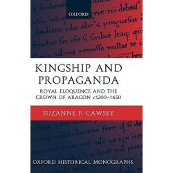 Kingship and Propaganda, Royal Eloquence and the Crown of Aragon c.1200-1450 by Suzanne F. Cawsey, 9780199251858.