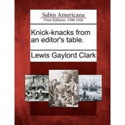 Knick-Knacks from an Editor's Table. by Lewis Gaylord Clark, 9781275849327.