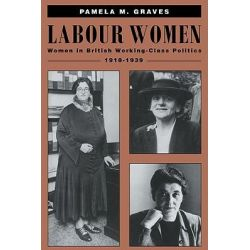 Labour Women, Women in British Working Class Politics, 1918-1939 by Pamela M. Graves, 9780521459198.