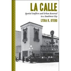 La Calle, Spatial Conflicts and Urban Renewal in a Southwest City by Lydia R. Otero, 9780816528882.
