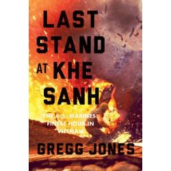 Last Stand at Khe Sanh, The U.S. Marines' Finest Hour in Vietnam by Gregg R. Jones, 9780306821394.