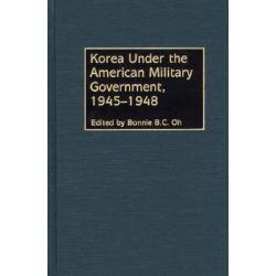 Korea Under the American Military Government, 1945-1948 by Bonnie B. C. Oh, 9780275974565.