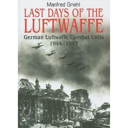 Last Days of the Luftwaffe, German Luftwaffe Combat Units 1944-1945 by Manfred Griehl, 9781848325111.