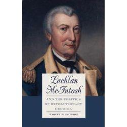 Lachlan McIntosh and the Politics of Revolutionary Georgia by Harvey H. Jackson, 9780820325422.