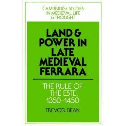 Land and Power in Late Medieval Ferrara, The Rule of the Este, 1350-1450 by Trevor Dean, 9780521521864.