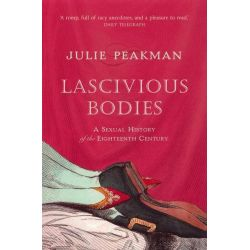 Lascivious Bodies : A Sexual History of the Eighteenth Century, A Sexual History of the Eighteenth Century by Julie Peakman, 9781843541578.
