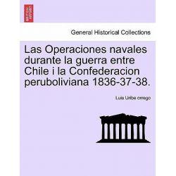 Las Operaciones Navales Durante La Guerra Entre Chile I La Confederacion Peruboliviana 1836-37-38. by Luis Uribe Orrego, 9781241470593.