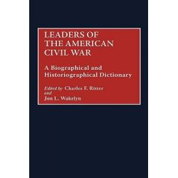 Leaders of the Civil War, A Biographical and Historiographical Dictionary by Charles Ritter, 9780313295607.