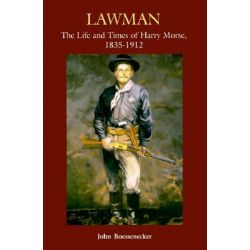 Lawman, The Life and Times of Harry Morse, 1835-1912 by John Boessenecker, 9780806130118.