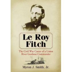 Le Roy Fitch, The Civil War Career of a Union River Gunboat Commander by Myron J. Smith, Jr., 9780786477371.