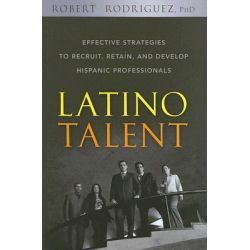 Latino Talent, Effective Strategies to Recruit, Retain and Develop Hispanic Professionals by Robert Rodriguez, 9780470125236.
