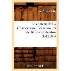 Le Chateau de la Chasseguerre, Les Seigneurs de Belin Et D'Averton by A Le Guicheux, 9782012567481.