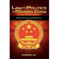 Law and Politics in Modern China, Under the Law, the Law, and Above the Law by Sharron Gu, 9781604976045.
