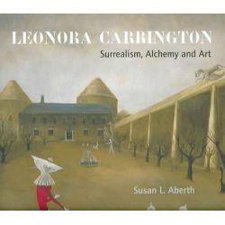 Leonora Carrington, Surrealism, Alchemy and Art by Susan Aberth, 9780853319085.