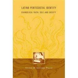 Latino Pentecostal Identity, Evangelical Faith, Self, and Society by Arlene Sanchez Walsh, 9780231127325.