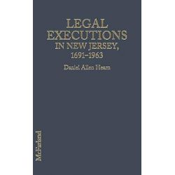 Legal Executions in New Jersey, A Comprehensive Registry, 1691-1963 by Daniel Allen Hearn, 9780786421015.
