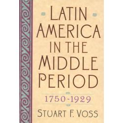 Latin America in the Middle Period, 1750-1929 by Stuart F. Voss, 9780842050258.