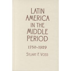 Latin America in the Middle Period, 1750d1929 by Stuart F. Voss, 9780842050241.
