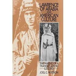 Lawrence of Arabia and American Culture, The Making of a Transatlantic Legend by Joel C. Hodson, 9780313296178.