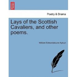 Lays of the Scottish Cavaliers, and Other Poems. by William Edmondstoune Aytoun, 9781241085025.