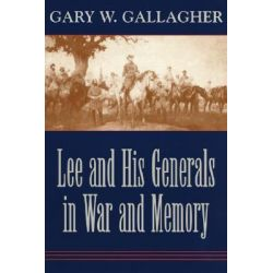 Lee and His Generals in War and Memory by Gary W. Gallagher, 9780807129586.