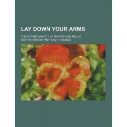 Lay Down Your Arms; The Autobiography of Martha Von Tilling by Bertha Von Suttner, 9781230315782.