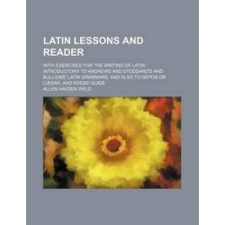 Latin Lessons and Reader; With Exercises for the Writing of Latin Introductory to Andrews and Stoddard's and Bullions' Latin Grammars, and Also to Nepos or Caesar, and Krebs' Guide by Allen Hayden