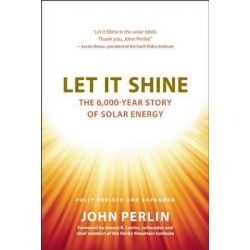 Let it Shine, The 6,000-Year Story of Solar Energy by John Perlin, 9781608681327.
